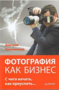 Фотография как бизнес. С чего начать, как преуспеть - Дмитрий Песочинский