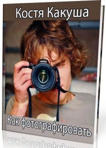 Как фотографировать - Костя Какуша