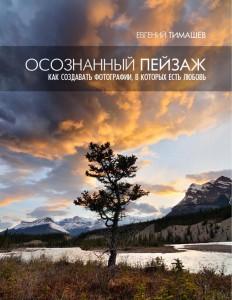 Осознанный пейзаж. Как создавать фотографии, в которых есть любовь - Евгений Тимашев